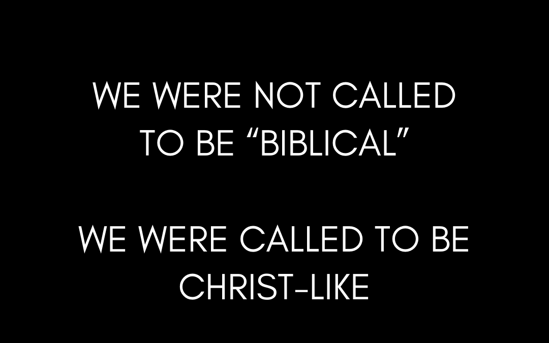 We Are Not Called To Be Biblical We Are Called to Be Christ Like